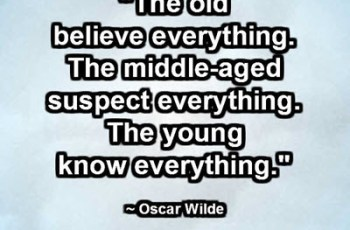 """The old believe everything. The middle-aged suspect everything. The young know everything."" ~ Oscar Wilde"