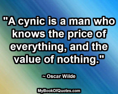 """""""A cynic is a man who knows the price of everything, and the value of nothing."""" ~ Oscar Wilde"""