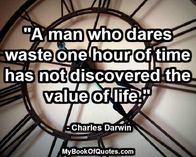 """""""A man who dares waste one hour of time has not discovered the value of life."""" - Charles Darwin"""