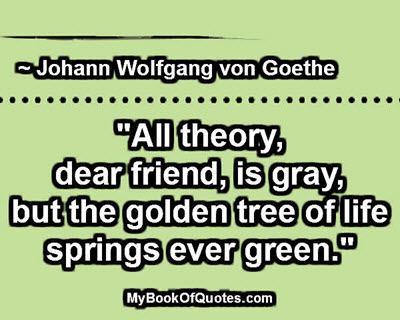 """""""All theory, dear friend, is gray, but the golden tree of life springs ever green."""" ~ Johann Wolfgang von Goethe"""