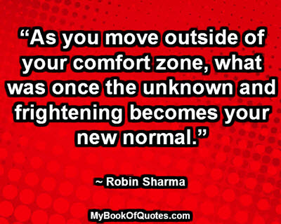 """""""As you move outside of your comfort zone, what was once the unknown and frightening becomes your new normal."""" ~ Robin Sharma"""