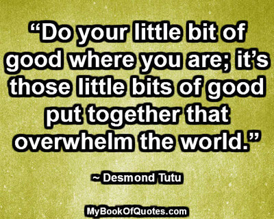 """Do your little bit of good where you are; it's those little bits of good put together that overwhelm the world."" ~ Desmond Tutu"