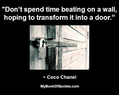 """Don't spend time beating on a wall, hoping to transform it into a door."" ~ Coco Chanel"