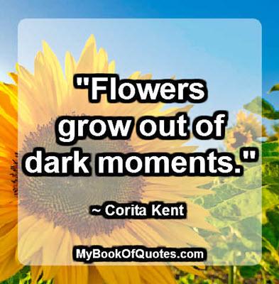 """Flowers grow out of dark moments."" ~ Corita Kent"