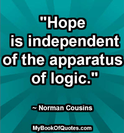 """Hope is independent of the apparatus of logic."" ~ Norman Cousins"