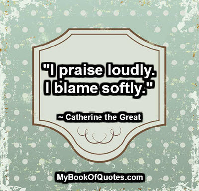 """I praise loudly. I blame softly."" ~ Catherine the Great"