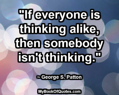 """""""If everyone is thinking alike, then somebody isn't thinking."""" ~ George S. Patton"""