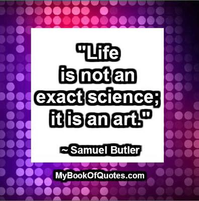 """""""Life is not an exact science; it is an art.""""  ~ Samuel Butler"""