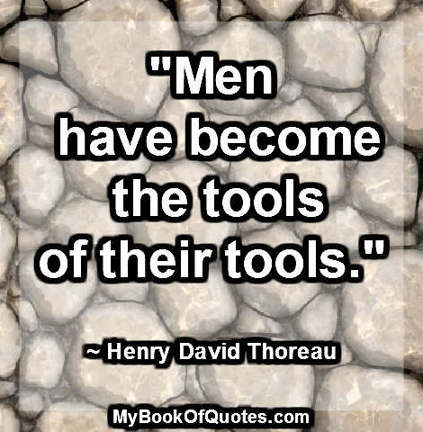 """Men have become the tools of their tools."" ~ Henry David Thoreau"