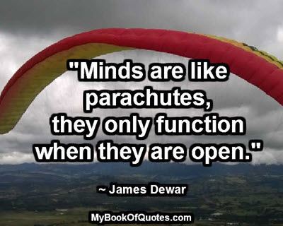 """Minds are like parachutes; they only function when they are open."" ~ James Dewar"