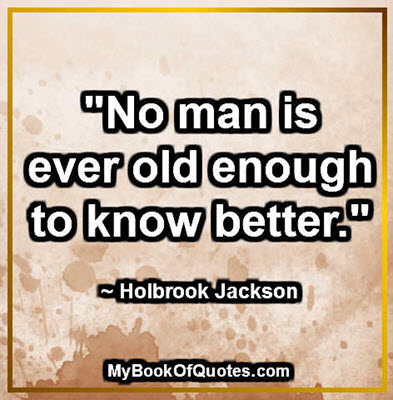 """No man is ever old enough to know better."" ~ Holbrook Jackson"