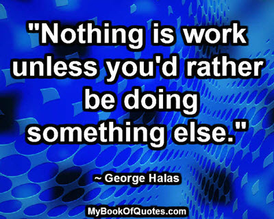 """Nothing is work unless you'd rather be doing something else."" ~ George Halas"