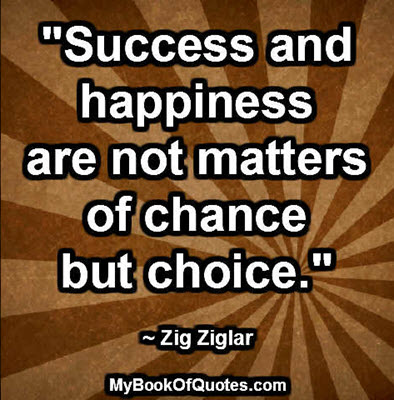 """""""Success and happiness are not matters of chance but choice."""" ~ Zig Ziglar"""