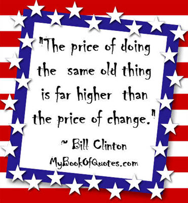 """""""The price of doing the same old thing is far higher than the price of change."""" ~ Bill Clinton"""