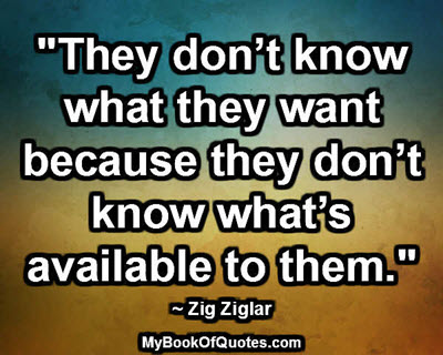 """""""They don't know what they want because they don't know what's available to them."""" ~ Zig Ziglar"""
