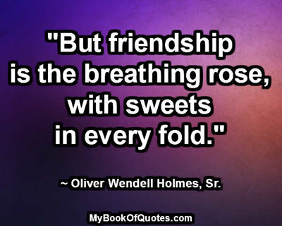 """""""But friendship is the breathing rose, with sweets in every fold."""" ~ Oliver Wendell Holmes, Sr."""