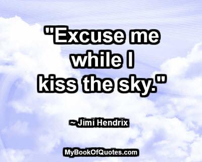 """Excuse me while I kiss the sky."" ~ Jimi Hendrix"