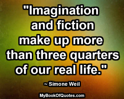 """""""Imagination and fiction make up more than three-quarters of our real life."""" ~ Simone Weil"""