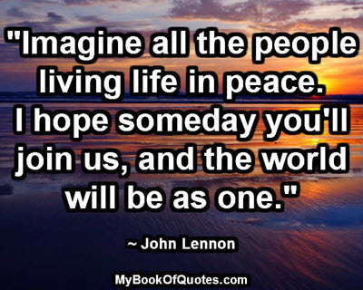 """""""Imagine all the people living life in peace. I hope someday you'll join us, and the world will be as one."""" ~ John Lennon"""