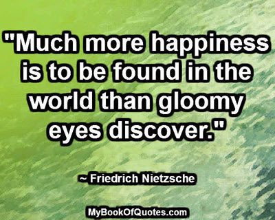 """Much more happiness is to be found in the world than gloomy eyes discover."" ~ Friedrich Nietzsche"