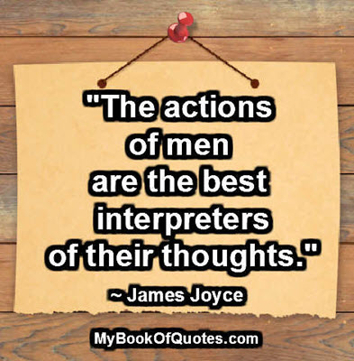 """The actions of men are the best interpreters of their thoughts."" ~ James Joyce"