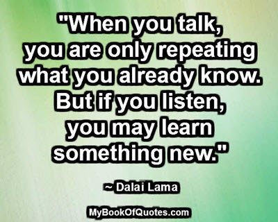 """""""When you talk, you are only repeating what you already know. But if you listen, you may learn something new."""" ~ Dalai Lama"""