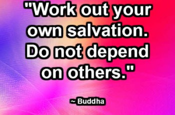 """""""Work out your own salvation. Do not depend on others."""" ~ Buddha"""