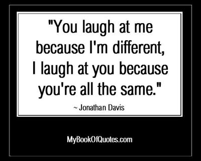 """You laugh at me because I'm different, I laugh at you because you're all the same."" ~ Jonathan Davis"