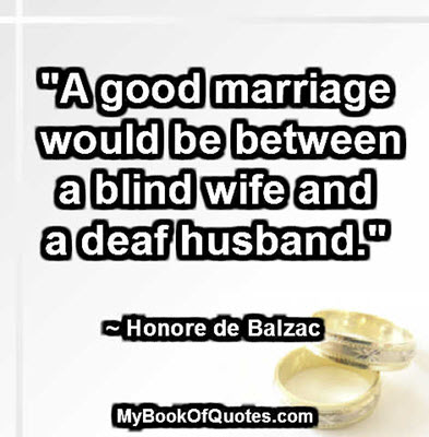 """""""A good marriage would be between a blind wife and a deaf husband."""" ~ Honore de Balzac"""