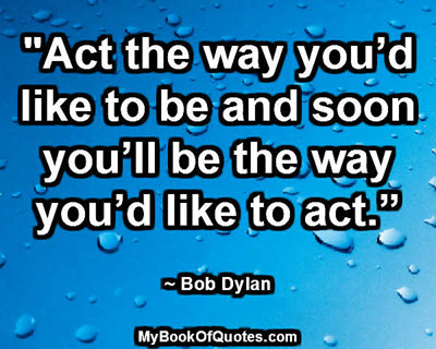 """""""Act the way you'd like to be and soon you'll be the way you'd like to act."""" ~ Bob Dylan"""