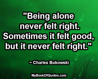 """Being alone never felt right. Sometimes it felt good, but it never felt right."" ~ Charles Bukowski"