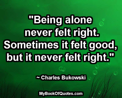 """Being alone never felt right. Sometimes it felt good, but it never felt right."" ~ Charles Bukowski"