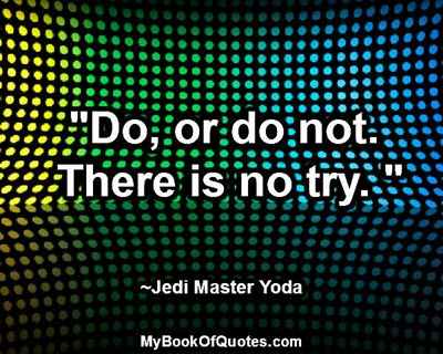 """""""Do, or do not. There is no try."""" ~ Jedi Master Yoda"""