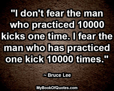 """""""I don't fear the man who practiced 10000 kicks one time. I fear the man who has practiced one kick 10000 times."""" ~ Bruce Lee"""