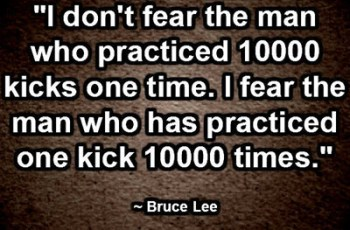 """I don't fear the man who practiced 10000 kicks one time. I fear the man who has practiced one kick 10000 times."" ~ Bruce Lee"