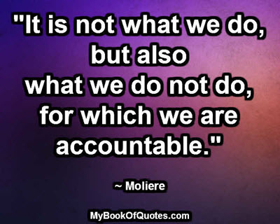 """""""It is not what we do, but also what we do not do, for which we are accountable."""" ~ Moliere"""
