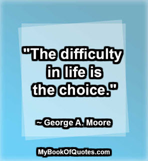 """The difficulty in life is the choice."" ~ George A. Moore"