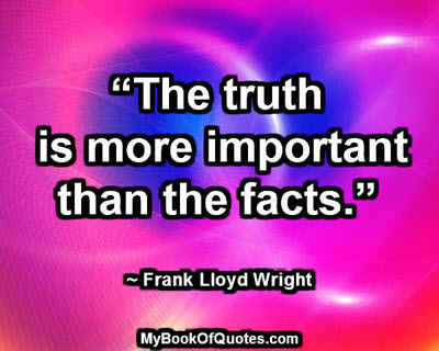 """The truth is more important than the facts."" ~ Frank Lloyd Wright"
