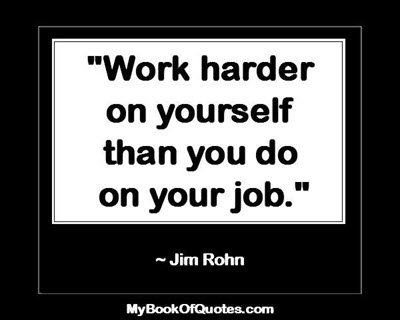 """""""Work harder on yourself than you do on your job."""" ~ Jim Rohn"""