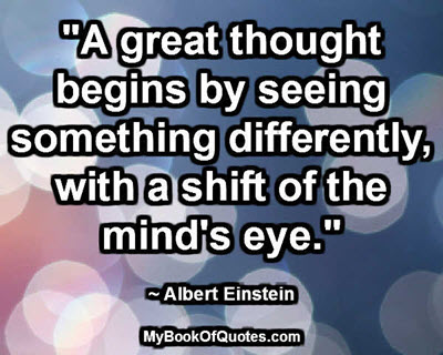 """A great thought begins by seeing something differently, with a shift of the mind's eye."" ~ Albert Einstein"