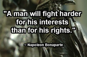 """A man will fight harder for his interests than for his rights."" ~ Napoleon Bonaparte"