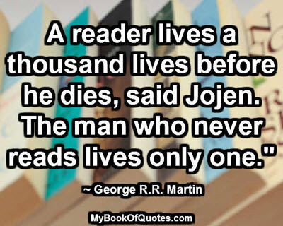 """A reader lives a thousand lives before he dies, said Jojen. The man who never reads lives only one."""" ~ George R.R. Martin"""