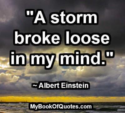 """""""A storm broke loose in my mind."""" ~ Albert Einstein"""