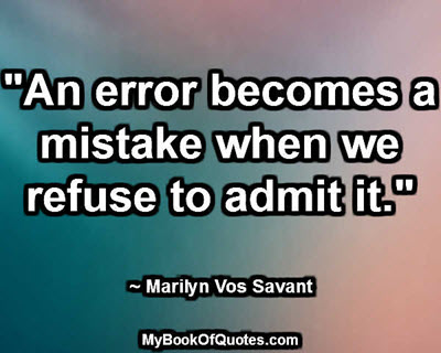 """An error becomes a mistake when we refuse to admit it."" ~ Marilyn Vos Savant"