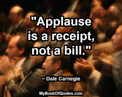 """Applause is a receipt, not a bill."" ~ Dale Carnegie"