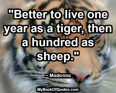 """Better to live one year as a tiger, then a hundred as sheep."" ~ Madonna"