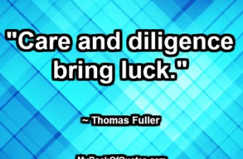 """Care and diligence bring luck."" ~ Thomas Fuller"