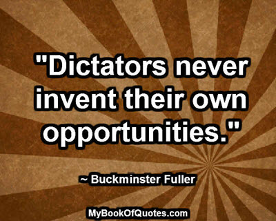 """Dictators never invent their own opportunities."" ~ Buckminster Fuller"