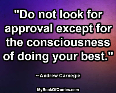 """""""Do not look for approval except for the consciousness of doing your best."""" ~ Andrew Carnegie"""