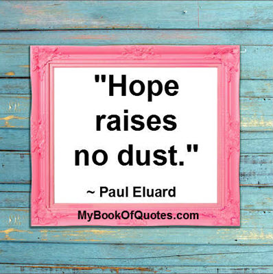 """Hope raises no dust."" ~ Paul Eluard"